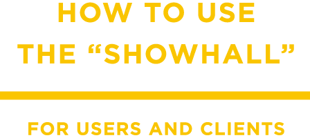 "HOW TO USE THE ""SHOWHALL"" FOR USERS AND CLIENTS"
